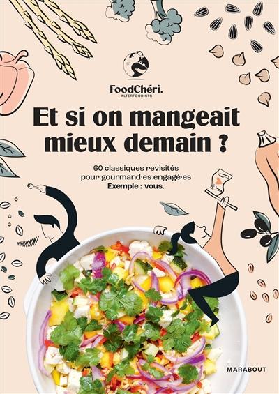 Et si on mangeait mieux demain ? : 60 classiques revisités pour gourmand.es engagé.es