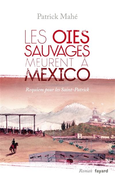 Les oies sauvages meurent à Mexico : requiem pour les Saint-Patrick : roman | Patrick Mahé (1947-....). Auteur