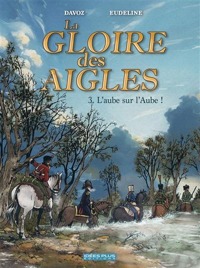 La gloire des aigles. Vol. 3. L'aube sur l'Aube !