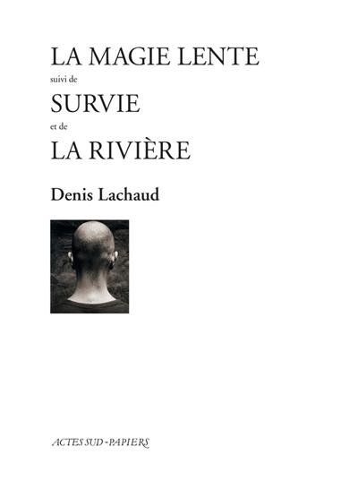 La magie lente. suivi de Survie. suivi de La rivière | Lachaud, Denis (1964-....). Auteur