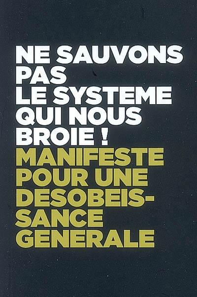 Ne sauvons pas le système qui nous broie ! : manifeste pour une désobéissance générale