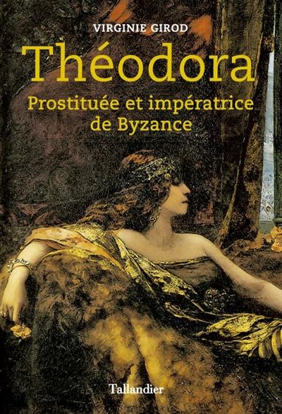 Théodora : prostituée et impératrice de Byzance / Virginie Girod   Girod, Virginie (1983-....). Auteur