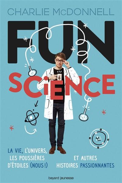 Fun science : la vie, l'Univers, les poussières d'étoiles (nous !) et autres histoires passionnantes | McDonnell, Charlie. Auteur