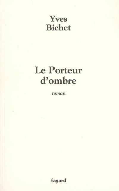 Le porteur d'ombre : roman / Yves Bichet | Bichet, Yves (1951-....). Auteur