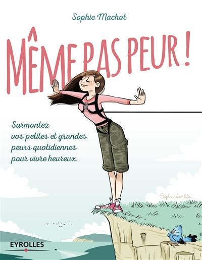 Même pas peur ! : surmonter vos petites et grandes peurs quotidiennes pour vivre heureux / Sophie Machot | Machot, Sophie. Auteur