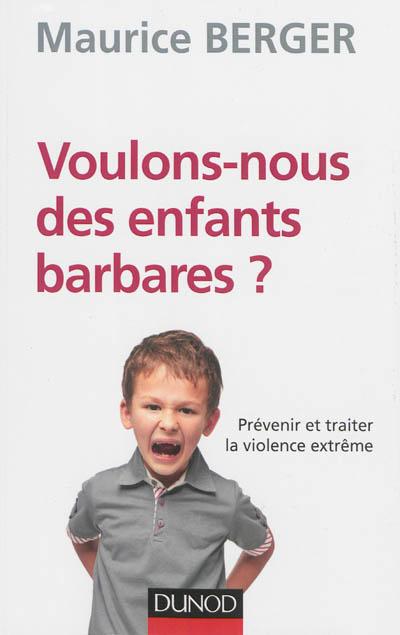 Voulons-nous des enfants barbares ? : prévenir et traiter la violence extrême
