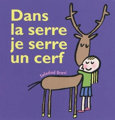 Dans la serre je serre un cerf / Soledad Bravi   Bravi, Soledad (1965-....). Illustrateur