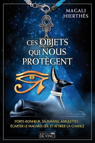 Ces objets qui nous protègent : porte-bonheur, talismans, amulettes : écarter le mauvais oeil et attirer la chance