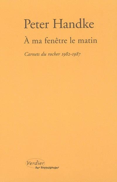 A ma fenêtre le matin : carnets du rocher (1982-1987) | Handke, Peter (1942-....). Auteur