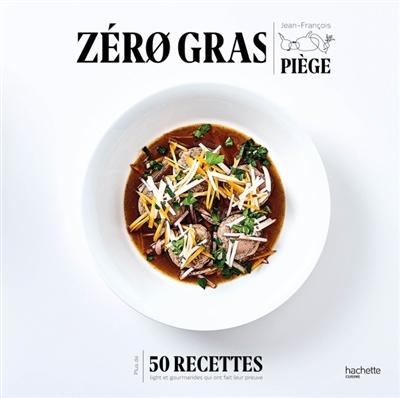 Zéro gras : plus de 50 recettes lights et gourmandes qui ont fait leurs preuves | Piège, Jean-François (1970-....). Auteur