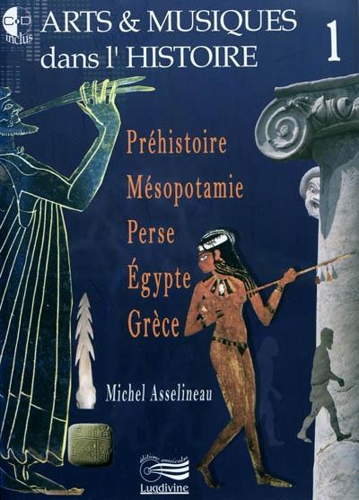Arts & musiques dans l'histoire. 1, Préhistoire, Mésopotamie, Perse, Egypte, Grèce | Asselineau, Michel. Auteur