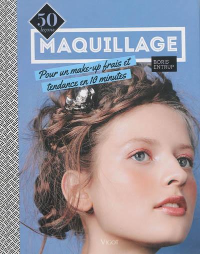 Maquillage : 50 leçons pour un make-up frais et tendance en 10 minutes / Boris Entrup | Entrup, Boris. Auteur
