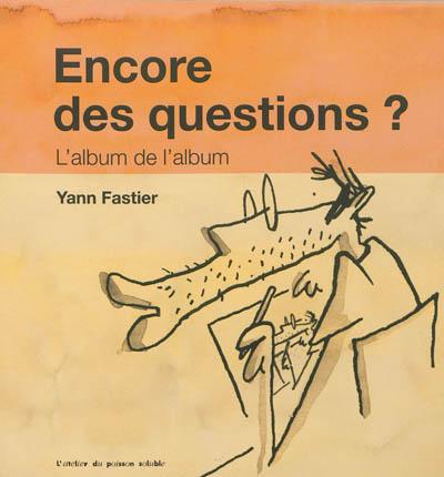 Encore des questions ? : l'album de l'album / Yann Fastier | Fastier, Yann (1965-....). Auteur. Illustrateur