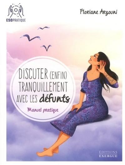 Discuter (enfin) tranquillement avec les défunts : manuel pratique pour communiquer sans peur avec l'au-delà