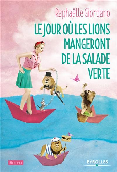Le jour où les lions mangeront de la salade verte : roman   Giordano, Raphaëlle (1974-....). Auteur