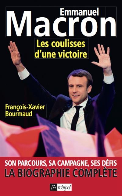 Emmanuel Macron : les coulisses d'une victoire : son parcours, sa campagne, ses défis, la biographie complète