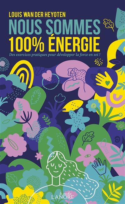 Nous sommes 100 % énergie : des exercices pratiques pour développer la force en soi !